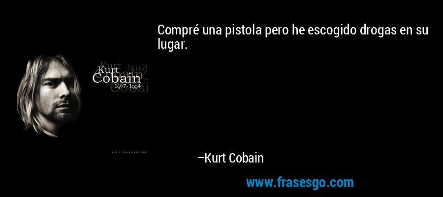 Compré una pistola pero he escogido drogas en su lugar. – Kurt Cobain