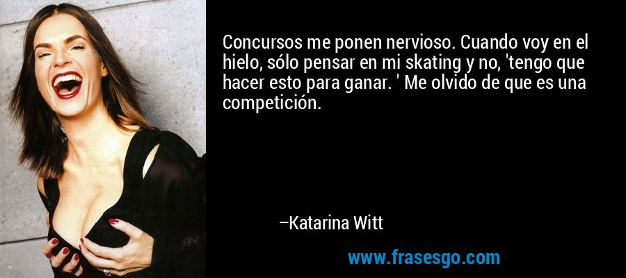 Concursos me ponen nervioso. Cuando voy en el hielo, sólo pensar en mi skating y no, 'tengo que hacer esto para ganar. ' Me olvido de que es una competición. – Katarina Witt