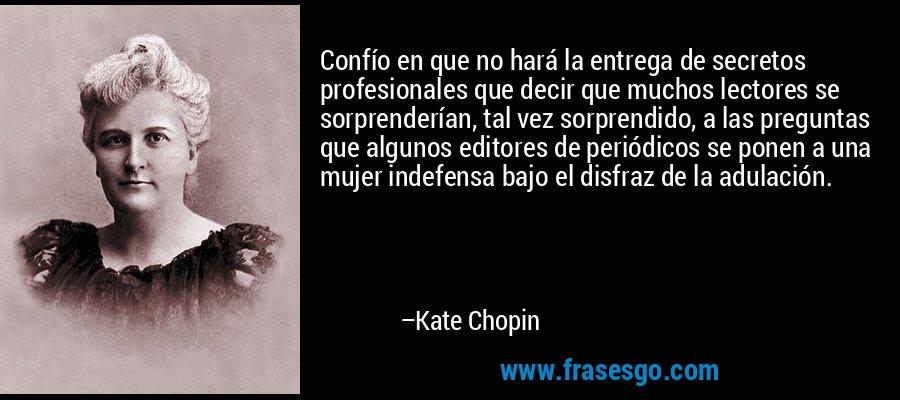 Confío en que no hará la entrega de secretos profesionales que decir que muchos lectores se sorprenderían, tal vez sorprendido, a las preguntas que algunos editores de periódicos se ponen a una mujer indefensa bajo el disfraz de la adulación. – Kate Chopin
