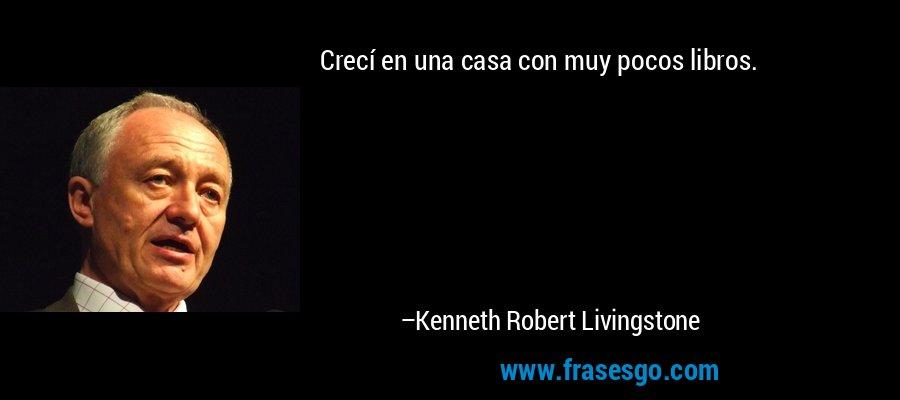 Crecí en una casa con muy pocos libros. – Kenneth Robert Livingstone