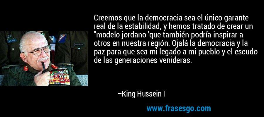 Creemos que la democracia sea el único garante real de la estabilidad, y hemos tratado de crear un