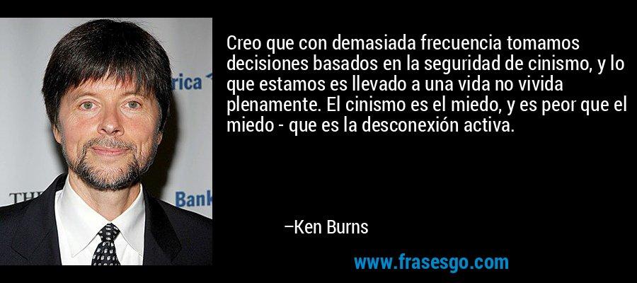Creo que con demasiada frecuencia tomamos decisiones basados en la seguridad de cinismo, y lo que estamos es llevado a una vida no vivida plenamente. El cinismo es el miedo, y es peor que el miedo - que es la desconexión activa. – Ken Burns
