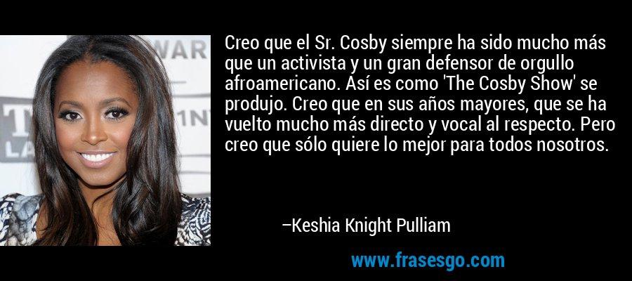 Creo que el Sr. Cosby siempre ha sido mucho más que un activista y un gran defensor de orgullo afroamericano. Así es como 'The Cosby Show' se produjo. Creo que en sus años mayores, que se ha vuelto mucho más directo y vocal al respecto. Pero creo que sólo quiere lo mejor para todos nosotros. – Keshia Knight Pulliam