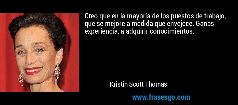 Creo que en la mayoría de los puestos de trabajo, que se mejore a medida que envejece. Ganas experiencia, a adquirir conocimientos. – Kristin Scott Thomas