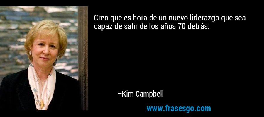 Creo que es hora de un nuevo liderazgo que sea capaz de salir de los años 70 detrás. – Kim Campbell
