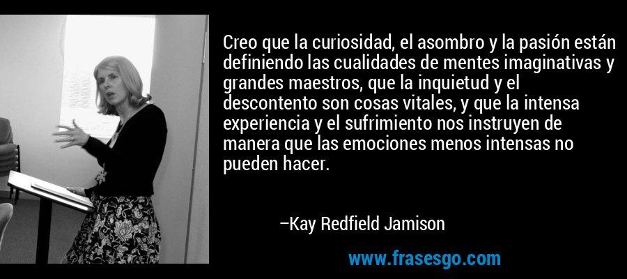 Creo que la curiosidad, el asombro y la pasión están definiendo las cualidades de mentes imaginativas y grandes maestros, que la inquietud y el descontento son cosas vitales, y que la intensa experiencia y el sufrimiento nos instruyen de manera que las emociones menos intensas no pueden hacer. – Kay Redfield Jamison