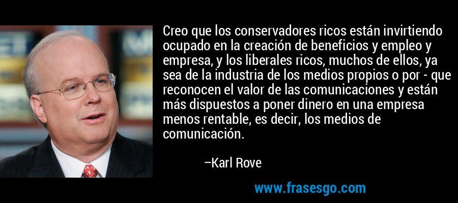 Creo que los conservadores ricos están invirtiendo ocupado en la creación de beneficios y empleo y empresa, y los liberales ricos, muchos de ellos, ya sea de la industria de los medios propios o por - que reconocen el valor de las comunicaciones y están más dispuestos a poner dinero en una empresa menos rentable, es decir, los medios de comunicación. – Karl Rove