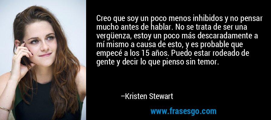 Creo que soy un poco menos inhibidos y no pensar mucho antes de hablar. No se trata de ser una vergüenza, estoy un poco más descaradamente a mí mismo a causa de esto, y es probable que empecé a los 15 años. Puedo estar rodeado de gente y decir lo que pienso sin temor. – Kristen Stewart