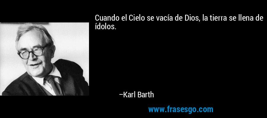 Cuando el Cielo se vacía de Dios, la tierra se llena de ídolos. – Karl Barth