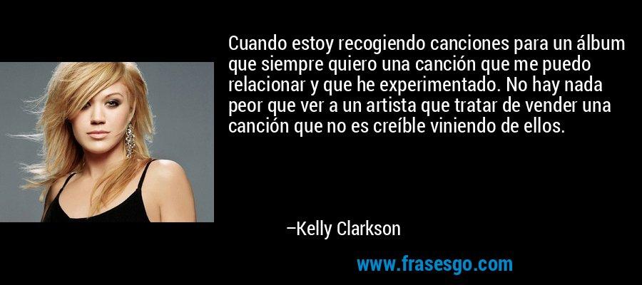 Cuando estoy recogiendo canciones para un álbum que siempre quiero una canción que me puedo relacionar y que he experimentado. No hay nada peor que ver a un artista que tratar de vender una canción que no es creíble viniendo de ellos. – Kelly Clarkson