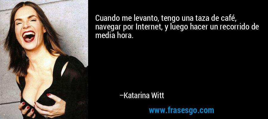 Cuando me levanto, tengo una taza de café, navegar por Internet, y luego hacer un recorrido de media hora. – Katarina Witt