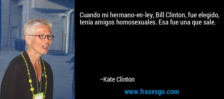 Cuando mi hermano-en-ley, Bill Clinton, fue elegido, tenía amigos homosexuales. Esa fue una que sale. – Kate Clinton
