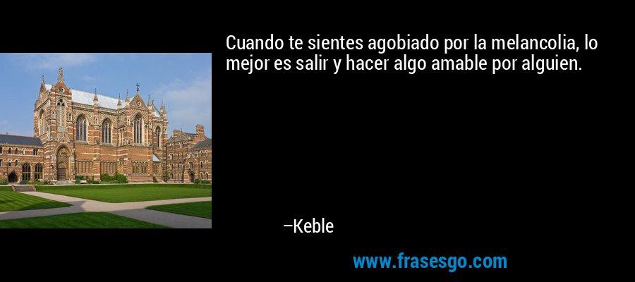 Cuando te sientes agobiado por la melancolia, lo mejor es salir y hacer algo amable por alguien. – Keble