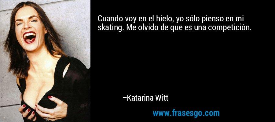 Cuando voy en el hielo, yo sólo pienso en mi skating. Me olvido de que es una competición. – Katarina Witt