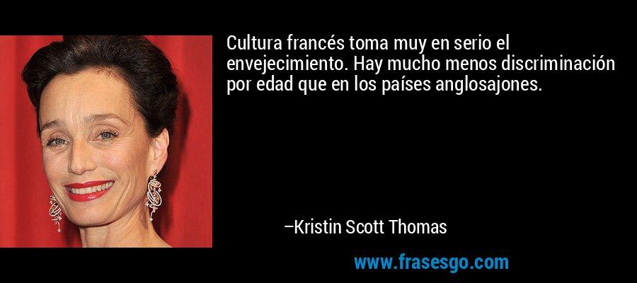 Cultura francés toma muy en serio el envejecimiento. Hay mucho menos discriminación por edad que en los países anglosajones. – Kristin Scott Thomas