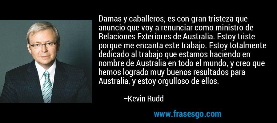 Damas y caballeros, es con gran tristeza que anuncio que voy a renunciar como ministro de Relaciones Exteriores de Australia. Estoy triste porque me encanta este trabajo. Estoy totalmente dedicado al trabajo que estamos haciendo en nombre de Australia en todo el mundo, y creo que hemos logrado muy buenos resultados para Australia, y estoy orgulloso de ellos. – Kevin Rudd