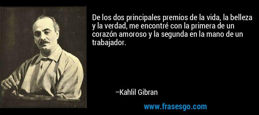 De los dos principales premios de la vida, la belleza y la verdad, me encontré con la primera de un corazón amoroso y la segunda en la mano de un trabajador. – Kahlil Gibran