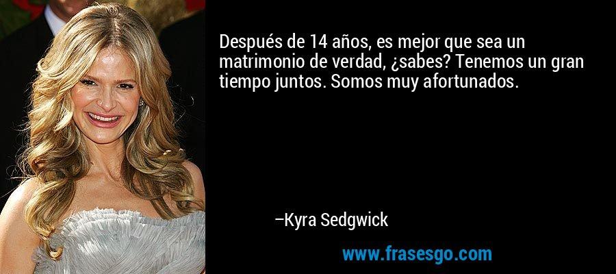 Después de 14 años, es mejor que sea un matrimonio de verdad, ¿sabes? Tenemos un gran tiempo juntos. Somos muy afortunados. – Kyra Sedgwick