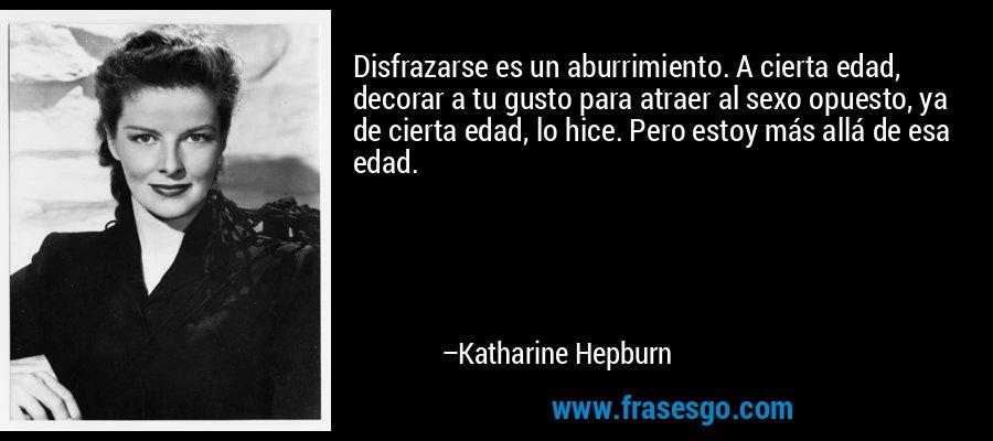 Disfrazarse es un aburrimiento. A cierta edad, decorar a tu gusto para atraer al sexo opuesto, ya de cierta edad, lo hice. Pero estoy más allá de esa edad. – Katharine Hepburn