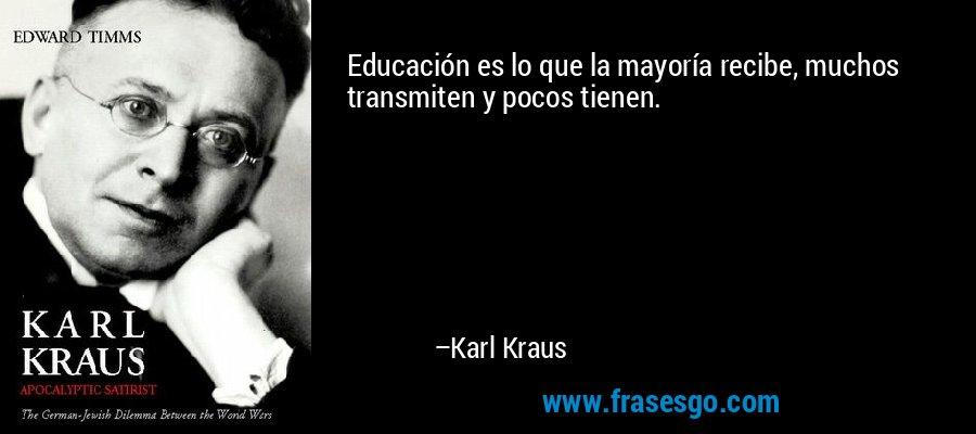 Educación es lo que la mayoría recibe, muchos transmiten y pocos tienen. – Karl Kraus