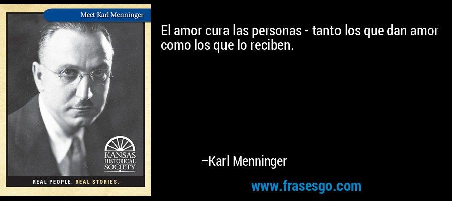 El amor cura las personas - tanto los que dan amor como los que lo reciben. – Karl Menninger