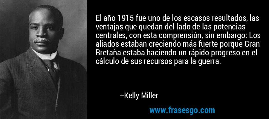 El año 1915 fue uno de los escasos resultados, las ventajas que quedan del lado de las potencias centrales, con esta comprensión, sin embargo: Los aliados estaban creciendo más fuerte porque Gran Bretaña estaba haciendo un rápido progreso en el cálculo de sus recursos para la guerra. – Kelly Miller