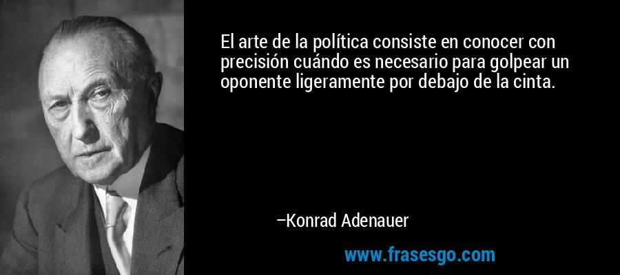 El arte de la política consiste en conocer con precisión cuándo es necesario para golpear un oponente ligeramente por debajo de la cinta. – Konrad Adenauer
