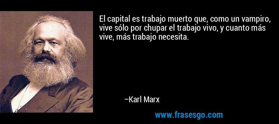 El capital es trabajo muerto que, como un vampiro, vive sólo por chupar el trabajo vivo, y cuanto más vive, más trabajo necesita. – Karl Marx