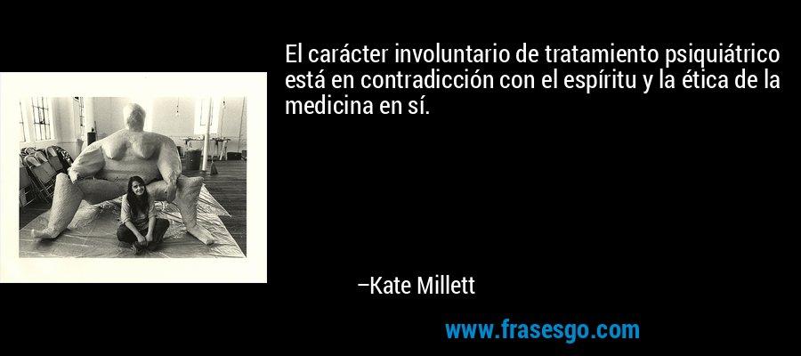 El carácter involuntario de tratamiento psiquiátrico está en contradicción con el espíritu y la ética de la medicina en sí. – Kate Millett