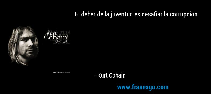 El deber de la juventud es desafiar la corrupción. – Kurt Cobain