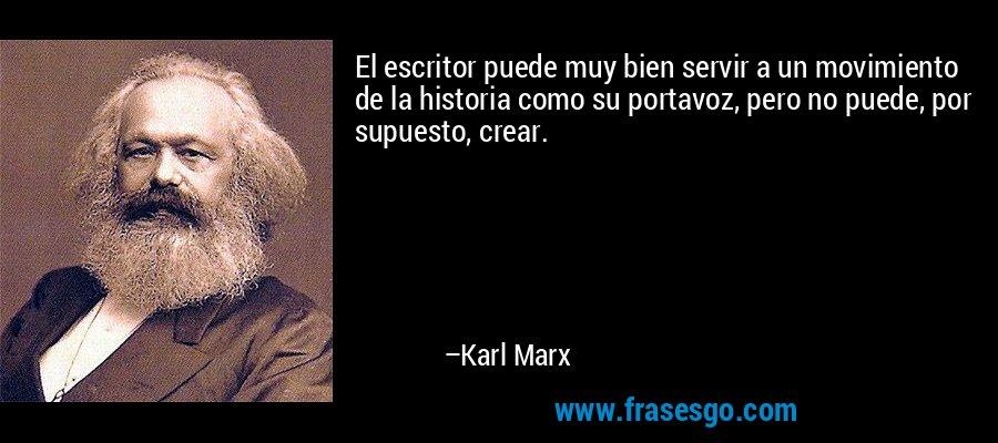 El escritor puede muy bien servir a un movimiento de la historia como su portavoz, pero no puede, por supuesto, crear. – Karl Marx