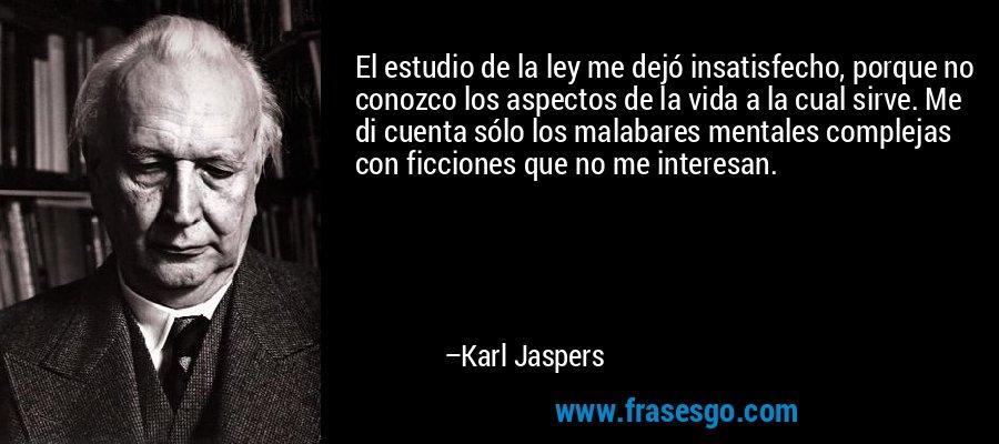 El estudio de la ley me dejó insatisfecho, porque no conozco los aspectos de la vida a la cual sirve. Me di cuenta sólo los malabares mentales complejas con ficciones que no me interesan. – Karl Jaspers