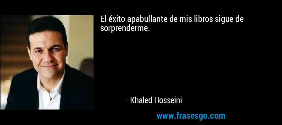 El éxito apabullante de mis libros sigue de sorprenderme. – Khaled Hosseini