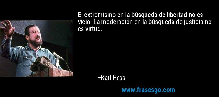 El extremismo en la búsqueda de libertad no es vicio. La moderación en la búsqueda de justicia no es virtud. – Karl Hess