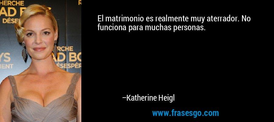 El matrimonio es realmente muy aterrador. No funciona para muchas personas. – Katherine Heigl