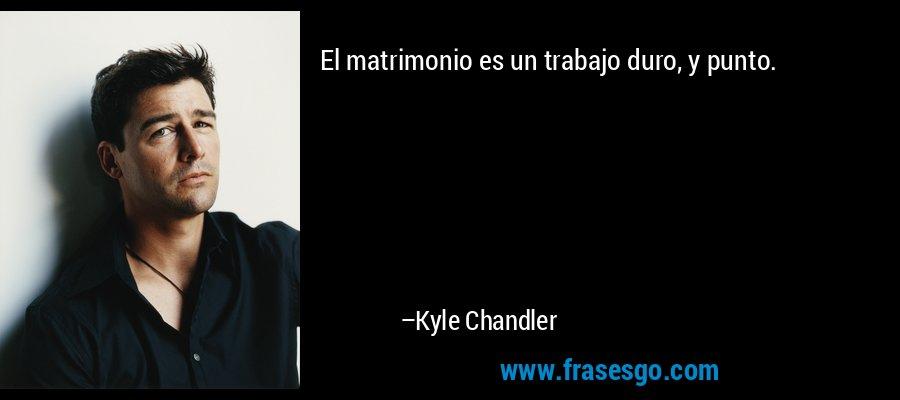 El matrimonio es un trabajo duro, y punto. – Kyle Chandler