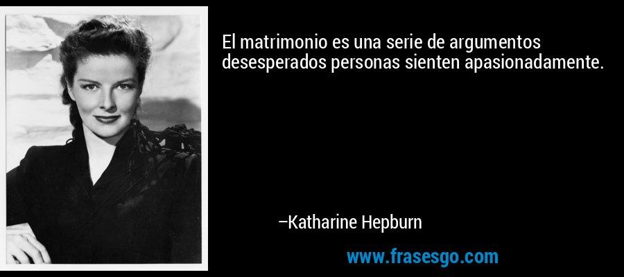 El matrimonio es una serie de argumentos desesperados personas sienten apasionadamente. – Katharine Hepburn
