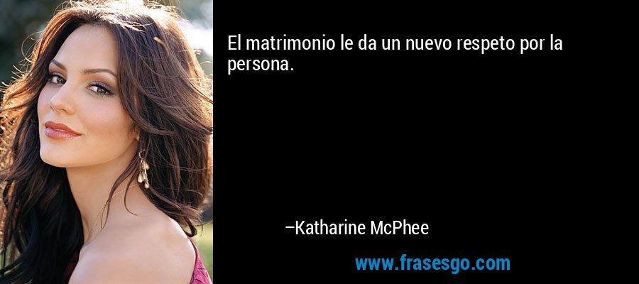 El matrimonio le da un nuevo respeto por la persona. – Katharine McPhee