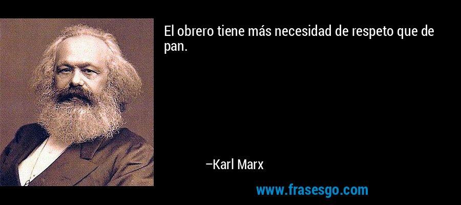 El obrero tiene más necesidad de respeto que de pan. – Karl Marx
