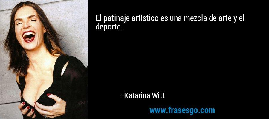 El patinaje artístico es una mezcla de arte y el deporte. – Katarina Witt