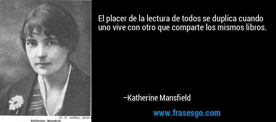 El placer de la lectura de todos se duplica cuando uno vive con otro que comparte los mismos libros. – Katherine Mansfield