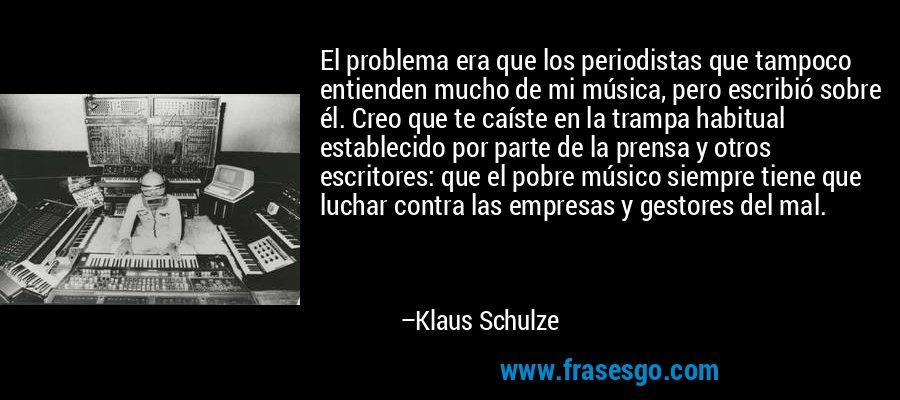 El problema era que los periodistas que tampoco entienden mucho de mi música, pero escribió sobre él. Creo que te caíste en la trampa habitual establecido por parte de la prensa y otros escritores: que el pobre músico siempre tiene que luchar contra las empresas y gestores del mal. – Klaus Schulze