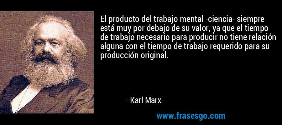 El producto del trabajo mental -ciencia- siempre está muy por debajo de su valor, ya que el tiempo de trabajo necesario para producir no tiene relación alguna con el tiempo de trabajo requerido para su producción original. – Karl Marx