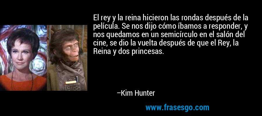 El rey y la reina hicieron las rondas después de la película. Se nos dijo cómo íbamos a responder, y nos quedamos en un semicírculo en el salón del cine, se dio la vuelta después de que el Rey, la Reina y dos princesas. – Kim Hunter