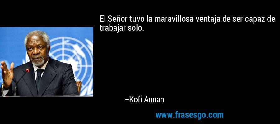 El Señor tuvo la maravillosa ventaja de ser capaz de trabajar solo. – Kofi Annan