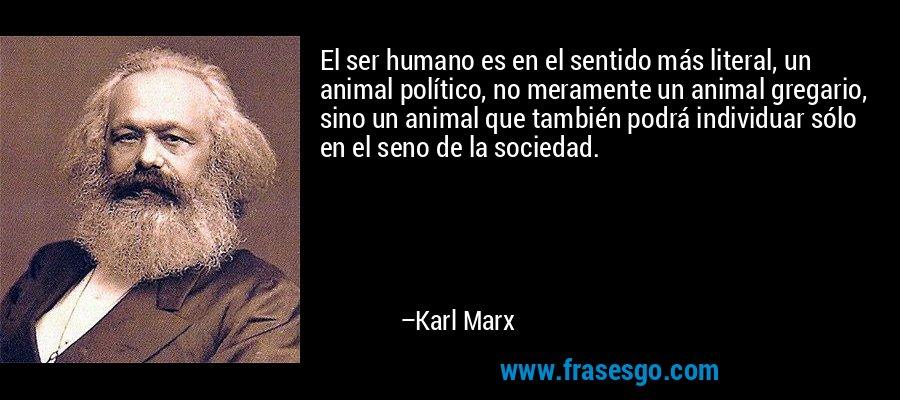 El ser humano es en el sentido más literal, un animal político, no meramente un animal gregario, sino un animal que también podrá individuar sólo en el seno de la sociedad. – Karl Marx