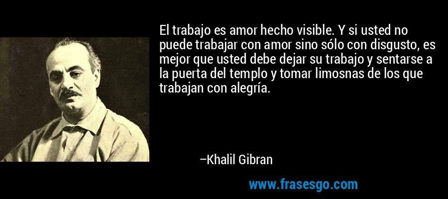 El trabajo es amor hecho visible. Y si usted no puede trabajar con amor sino sólo con disgusto, es mejor que usted debe dejar su trabajo y sentarse a la puerta del templo y tomar limosnas de los que trabajan con alegría. – Khalil Gibran