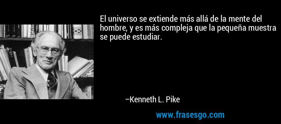 El universo se extiende más allá de la mente del hombre, y es más compleja que la pequeña muestra se puede estudiar. – Kenneth L. Pike
