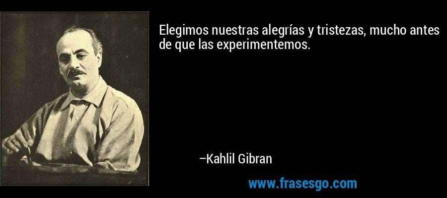 Elegimos nuestras alegrías y tristezas, mucho antes de que las experimentemos. – Kahlil Gibran