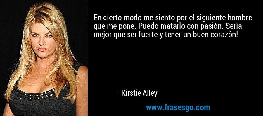 En cierto modo me siento por el siguiente hombre que me pone. Puedo matarlo con pasión. Sería mejor que ser fuerte y tener un buen corazón! – Kirstie Alley